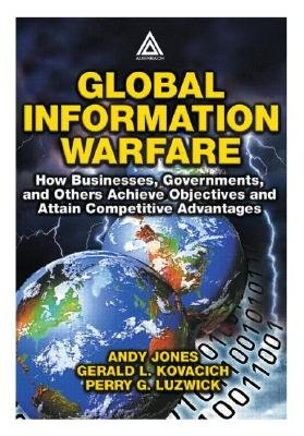 Global Information Warfare - How Businesses, Governments, and Others Achieve Objectives and Attain Competitive Advantages...