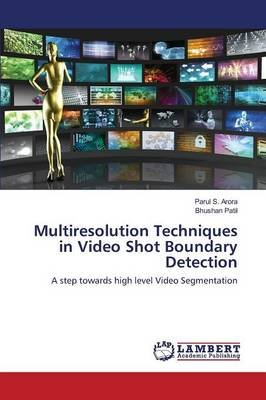 Multiresolution Techniques in Video Shot Boundary Detection (Paperback): Arora Parul S, Patil Bhushan
