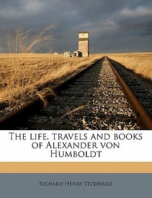 The Life, Travels and Books of Alexander Von Humboldt (Paperback): Richard Henry Stoddard