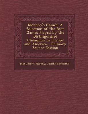 Morphy's Games - A Selection of the Best Games Played by the Distinguished Champion in Europe and America (Paperback):...