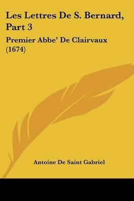 Les Lettres de S. Bernard, Part 3 - Premier ABBE' de Clairvaux (1674) (English, French, Paperback): Antoine De Saint...