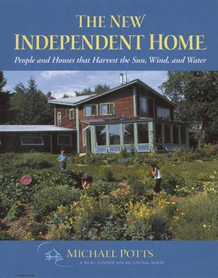 The New Independent Home - People and Houses That Harvest the Sun (Paperback, 2nd Revised edition): Michael Potts