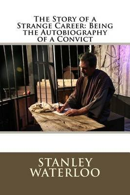 The Story of a Strange Career - Being the Autobiography of a Convict (Paperback): Stanley Waterloo