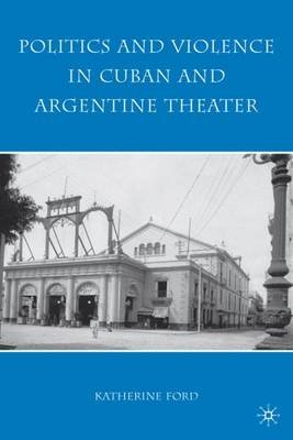 Politics and Violence in Cuban and Argentine Theater (Hardcover): K. Ford