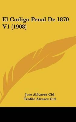 El Codigo Penal de 1870 V1 (1908) (English, Spanish, Hardcover): Jose Alvarez Cid, Teofilo Alvarez Cid
