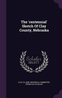 The 'Centennial' Sketch of Clay County, Nebraska (Hardcover): Neb Historical Committee [Fr Clay Co