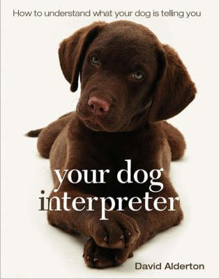 Your Dog Interpreter - How to Understand What Your Dog is Telling You (Paperback): David Alderton