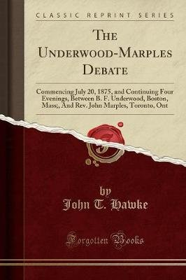 The Underwood-Marples Debate - Commencing July 20, 1875, and Continuing Four Evenings, Between B. F. Underwood, Boston, Mass;,...