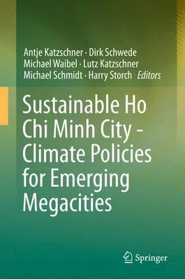 Sustainable Ho Chi Minh City - Climate Policies for Emerging Megacities 2016 (Hardcover, 1st Ed. 2016): Antje Katzschner, Harry...