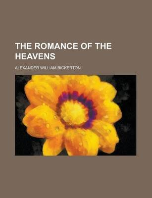 The Romance of the Heavens (Paperback): Alexander William Bickerton