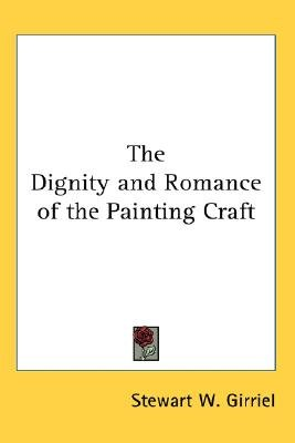 The Dignity and Romance of the Painting Craft (Paperback): Stewart W Girriel