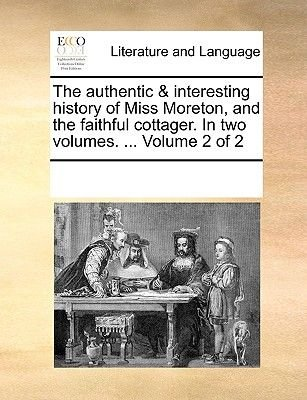 The Authentic & Interesting History of Miss Moreton, and the Faithful Cottager. in Two Volumes. ... Volume 2 of 2 (Paperback):...