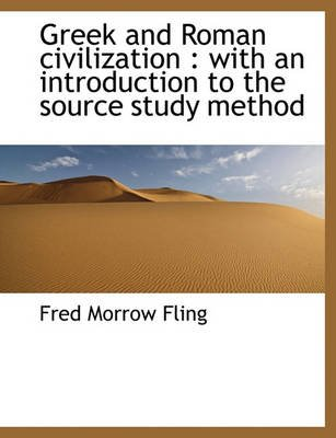 Greek and Roman Civilization - With an Introduction to the Source Study Method (Paperback): Fred Morrow Fling