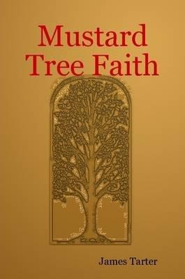 Mustard Tree Faith (Paperback): James Tarter