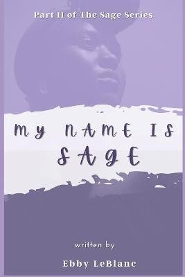 My Name Is Sage (Paperback): Ebby LeBlanc