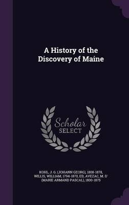 A History of the Discovery of Maine (Hardcover): J. G. 1808-1878 Kohl, William Willis, M D' 1800-1875 Avezac