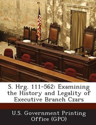S. Hrg. 111-562 - Examining the History and Legality of Executive Branch Czars (Paperback): U. S. Government Printing Office...
