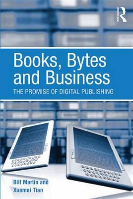Books, Bytes and Business - The Promise of Digital Publishing (Electronic book text): Bill Martin, Xuemei Tian