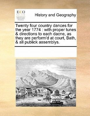 Twenty Four Country Dances for the Year 1774 - With Proper Tunes & Directions to Each Dacne, as They Are Perform'd at...