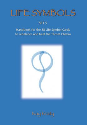 Life Symbols - Set 5 Handbook for the 38 Life Symbol Cards to Rebalance and Heal the Throat Chakra (Paperback): Kay Kraty