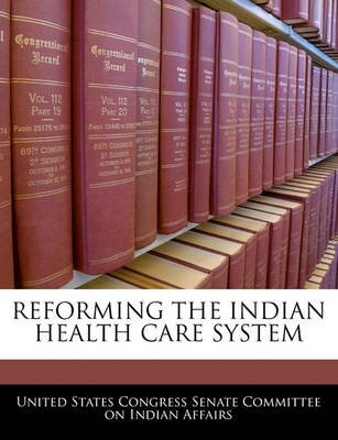 Reforming the Indian Health Care System (Paperback): United States Congress Senate Committee
