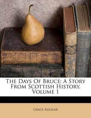 The Days of Bruce - A Story from Scottish History, Volume 1 (Paperback): Grace Aguilar