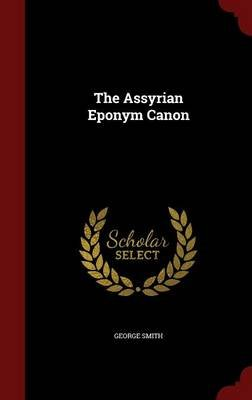 The Assyrian Eponym Canon (Hardcover): George Smith