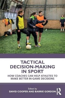 Tactical Decision-Making in Sport - How Coaches Can Help Athletes to Make Better In-Game Decisions (Paperback): David Cooper,...