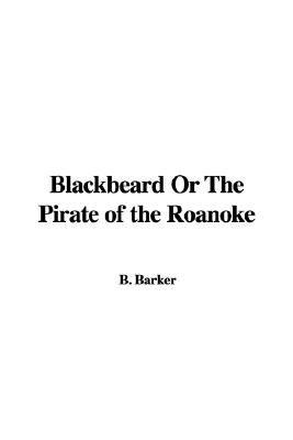Blackbeard or the Pirate of the Roanoke (Paperback): B. Barker