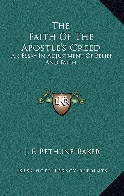 The Faith of the Apostle's Creed - An Essay in Adjustment of Belief and Faith (Hardcover): J. F. Bethune-Baker
