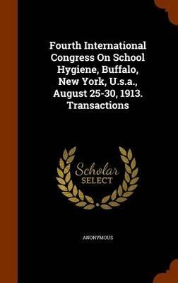 Fourth International Congress on School Hygiene, Buffalo, New York, U.S.A., August 25-30, 1913. Transactions (Hardcover):...