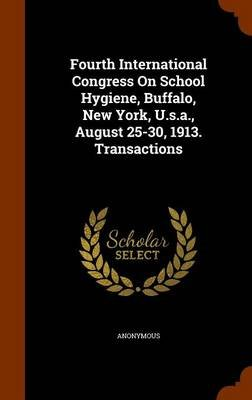 Fourth International Congress on School Hygiene, Buffalo, New York, U.S.A., August 25-30, 1913. Transactions (Hardcover):...