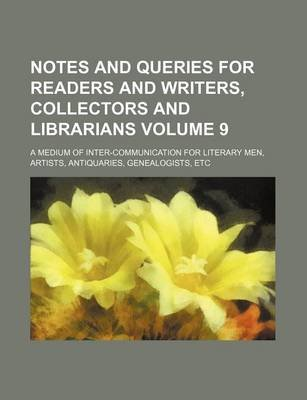 Notes and Queries for Readers and Writers, Collectors and Librarians Volume 9; A Medium of Inter-Communication for Literary...