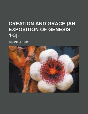 Creation and Grace [An Exposition of Genesis 1-3]. (Paperback): William Lintern