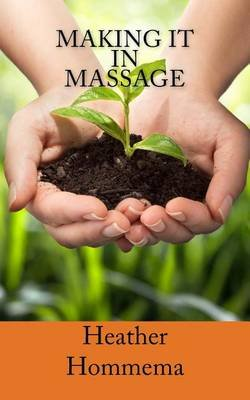 Making It in Massage - Step by Step Guide to Get Clients (Paperback): Heather Hommema