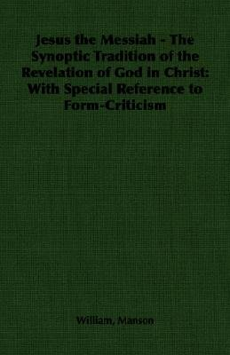 Jesus the Messiah - The Synoptic Tradition of the Revelation of God in Christ - With Special Reference to Form-Criticism...
