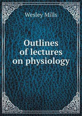 Outlines of Lectures on Physiology (Paperback): Wesley Mills