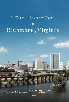 A Tale, Nearly True, of Richmond, Virginia (Hardcover): R. M Ahmose