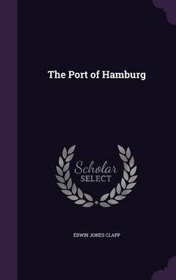 The Port of Hamburg (Hardcover): Edwin Jones Clapp