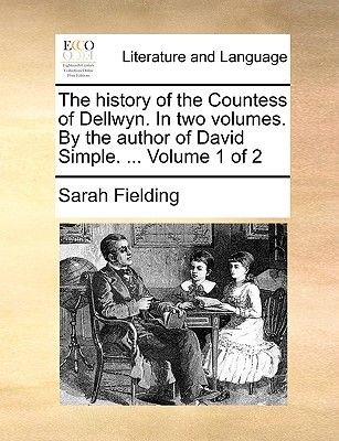 The History of the Countess of Dellwyn. in Two Volumes. by the Author of David Simple. ... Volume 1 of 2 (Paperback): Sarah...