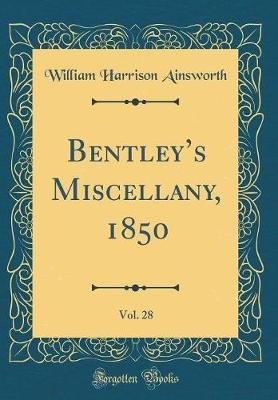 Bentley's Miscellany, 1850, Vol. 28 (Classic Reprint) (Hardcover): William Harrison Ainsworth
