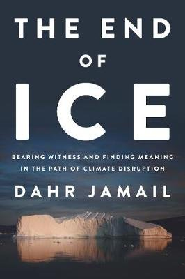 The End of Ice - Bearing Witness and Finding Meaning in the Path of Climate Disruption (Hardcover): Dahr Jamail