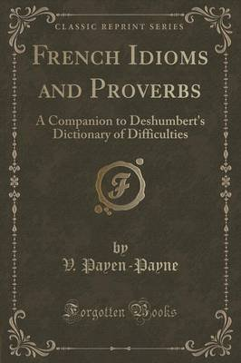 French Idioms and Proverbs - A Companion to Deshumbert's Dictionary of Difficulties (Classic Reprint) (Paperback): V....