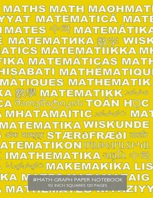 #Math Graph Paper Notebook 1/2 Inch Squares 120 Pages - Notebook with Math in Many Languages on Yellow Cover, 8.5 X 11 Graph...