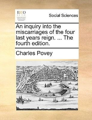 An Inquiry Into the Miscarriages of the Four Last Years Reign. ... the Fourth Edition. (Paperback): Charles Povey