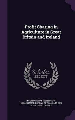 Profit Sharing in Agriculture in Great Britain and Ireland (Hardcover): International Institute of Agriculture