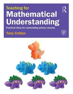 Teaching for Mathematical Understanding - Practical ideas for outstanding primary lessons (Paperback): Tony Cotton