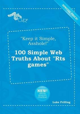 Keep It Simple, Asshole! 100 Simple Web Truths about Rts Games (Paperback): Luke Frilling