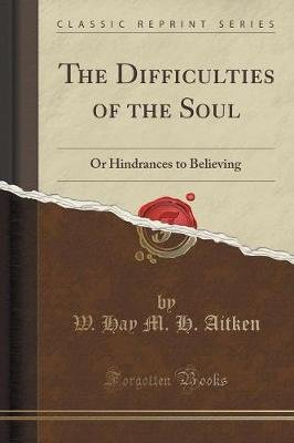 The Difficulties of the Soul - Or Hindrances to Believing (Classic Reprint) (Paperback): W. Hay M. H. Aitken
