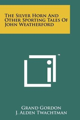 The Silver Horn and Other Sporting Tales of John Weatherford (Paperback): Grand Gordon